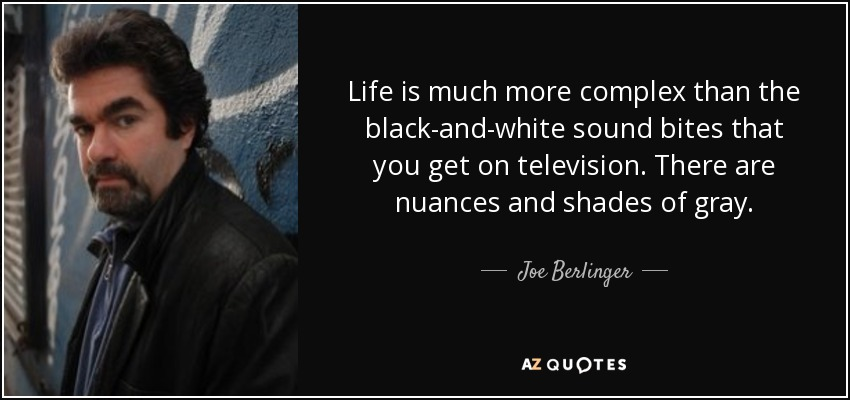 Life is much more complex than the black-and-white sound bites that you get on television. There are nuances and shades of gray. - Joe Berlinger