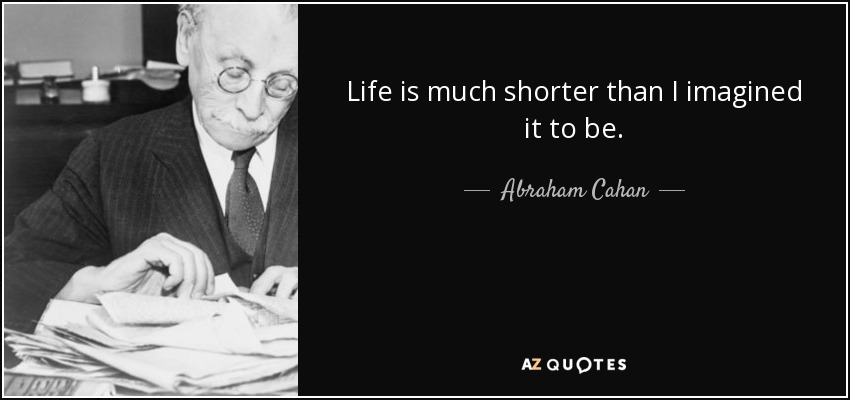 Life is much shorter than I imagined it to be. - Abraham Cahan