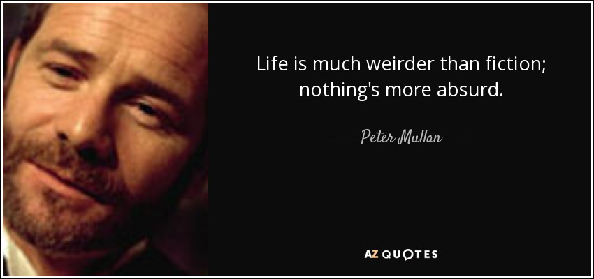 Life is much weirder than fiction; nothing's more absurd. - Peter Mullan