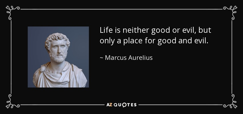 Life is neither good or evil, but only a place for good and evil. - Marcus Aurelius