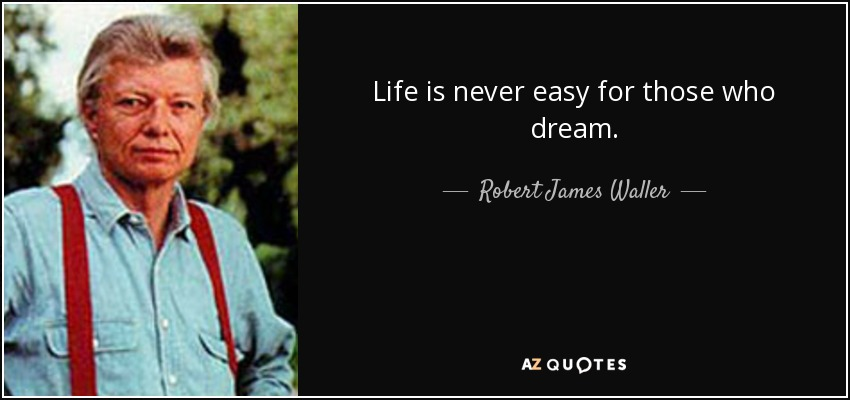 Life is never easy for those who dream. - Robert James Waller