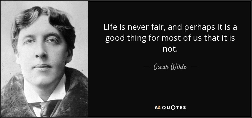 Life is never fair, and perhaps it is a good thing for most of us that it is not. - Oscar Wilde