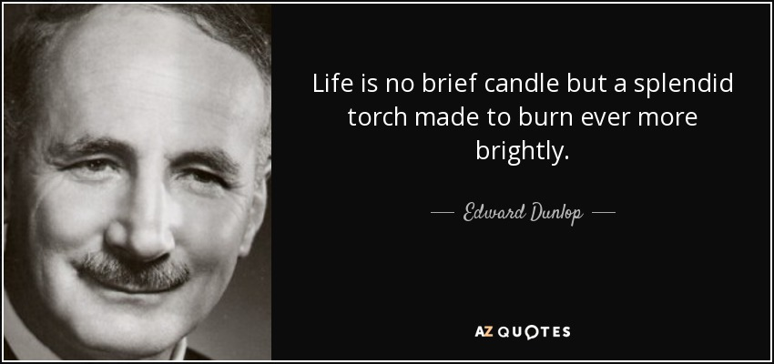 Life is no brief candle but a splendid torch made to burn ever more brightly. - Edward Dunlop