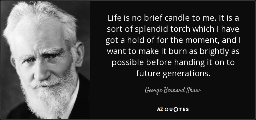 Life is no brief candle to me. It is a sort of splendid torch which I have got a hold of for the moment, and I want to make it burn as brightly as possible before handing it on to future generations. - George Bernard Shaw
