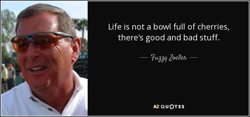 Life is not a bowl full of cherries, there's good and bad stuff. - Fuzzy Zoeller