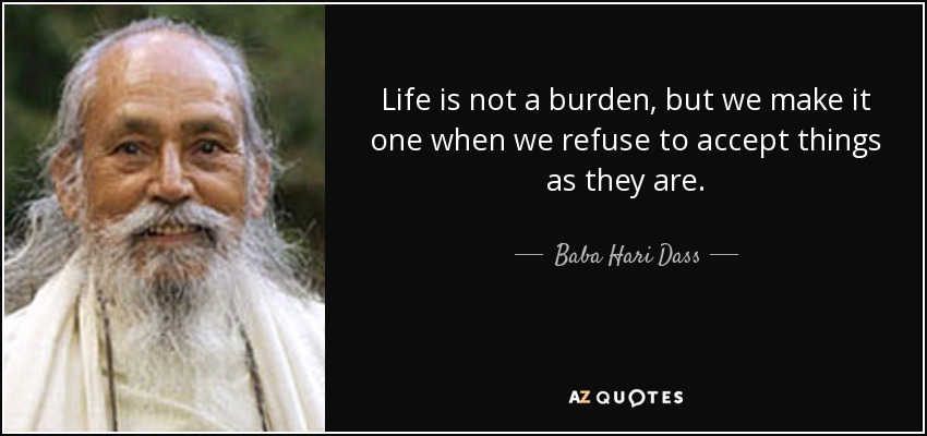 Life is not a burden, but we make it one when we refuse to accept things as they are. - Baba Hari Dass