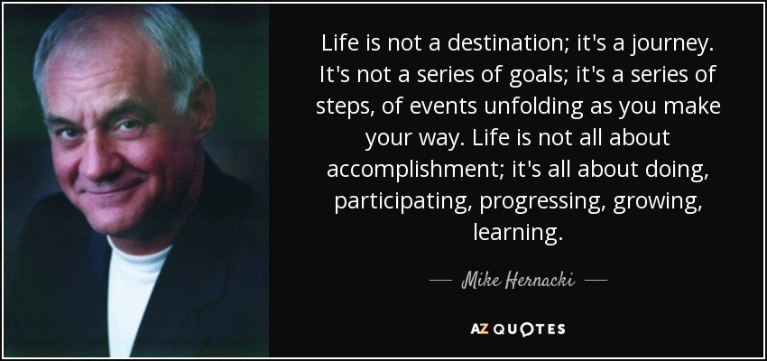 Mike Hernacki Quote Life Is Not A Destination Its A Journey Its