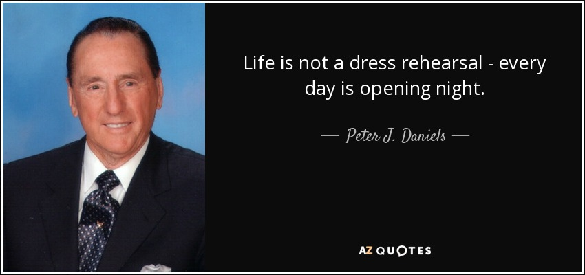 Life is not a dress rehearsal - every day is opening night. - Peter J. Daniels