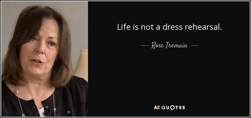 Life is not a dress rehearsal. - Rose Tremain
