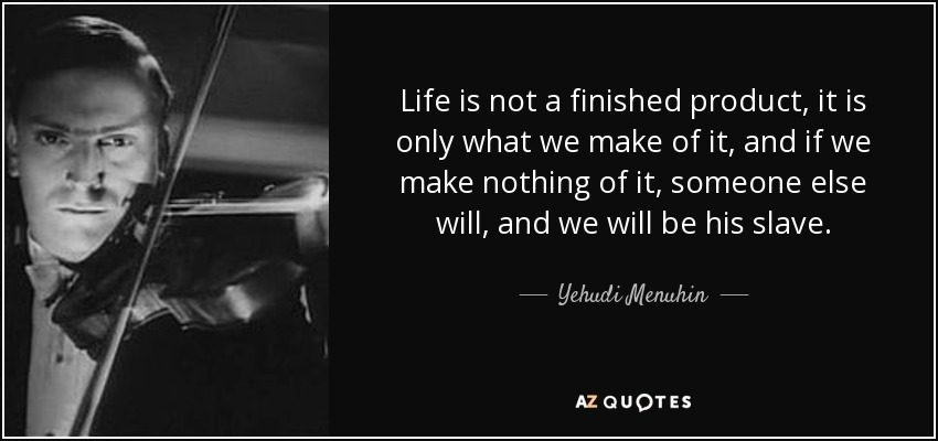 Life is not a finished product, it is only what we make of it, and if we make nothing of it, someone else will, and we will be his slave. - Yehudi Menuhin