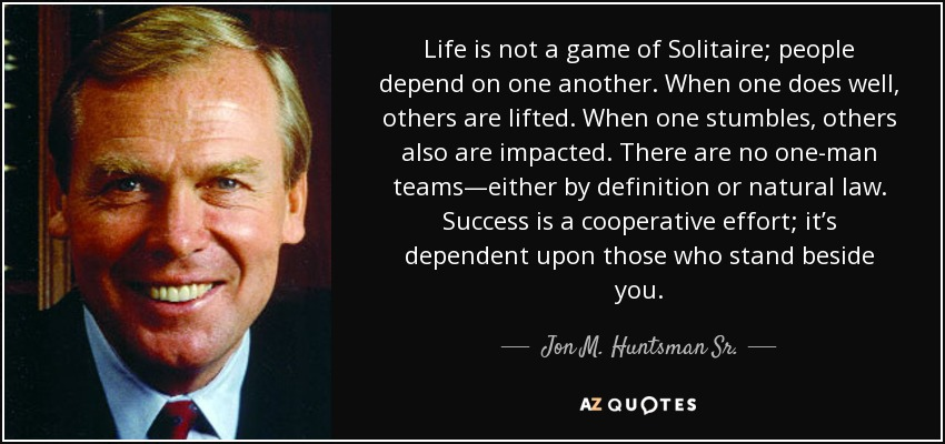 Life is not a game of Solitaire; people depend on one another. When one does well, others are lifted. When one stumbles, others also are impacted. There are no one-man teams—either by definition or natural law. Success is a cooperative effort; it's dependent upon those who stand beside you. - Jon M. Huntsman Sr.