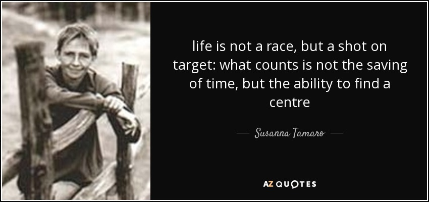 life is not a race, but a shot on target: what counts is not the saving of time, but the ability to find a centre - Susanna Tamaro