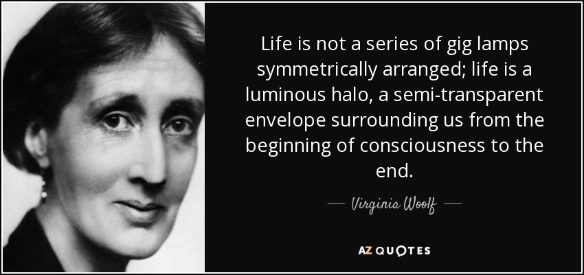 Life is not a series of gig lamps symmetrically arranged; life is a luminous halo, a semi-transparent envelope surrounding us from the beginning of consciousness to the end. - Virginia Woolf