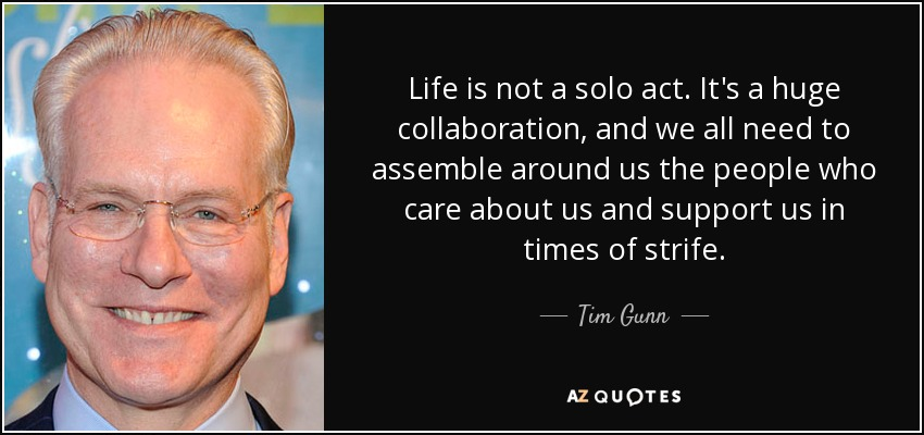 Life is not a solo act. It's a huge collaboration, and we all need to assemble around us the people who care about us and support us in times of strife. - Tim Gunn