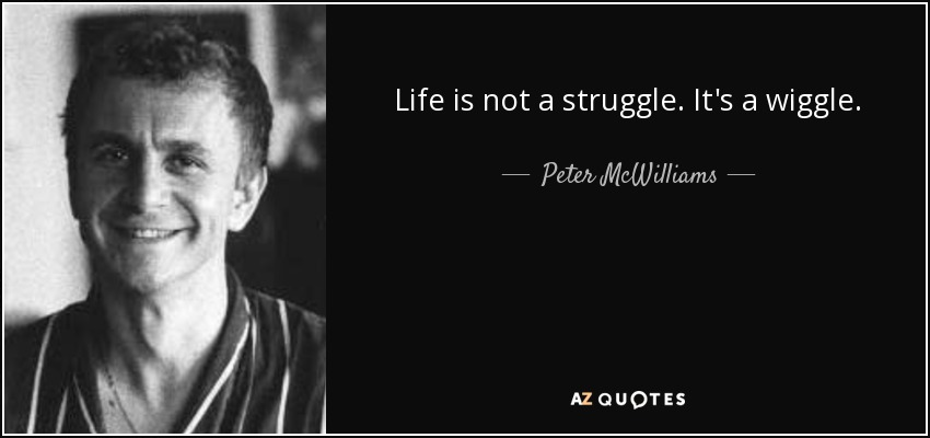 Life is not a struggle. It's a wiggle. - Peter McWilliams
