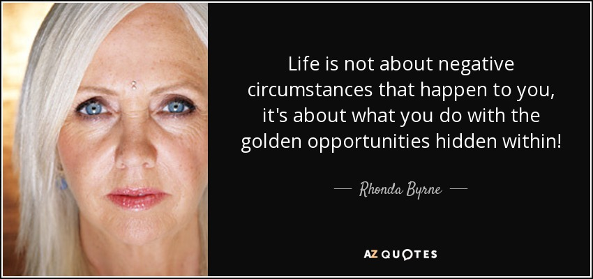 Life is not about negative circumstances that happen to you, it's about what you do with the golden opportunities hidden within! - Rhonda Byrne