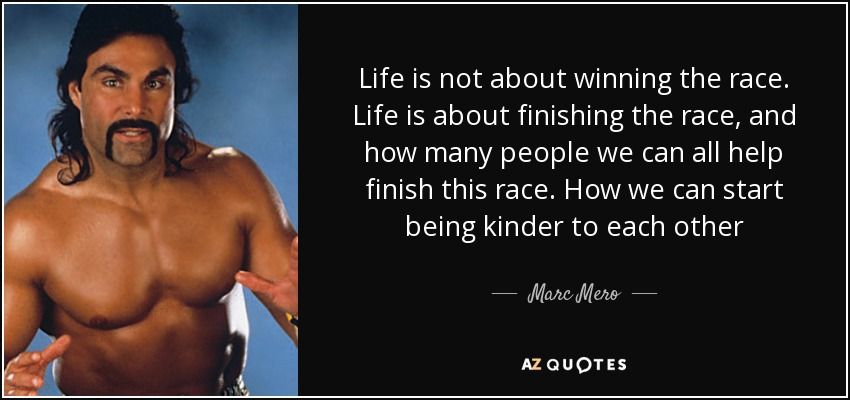 Marc Mero Quote Life Is Not About Winning The Race Life Is About