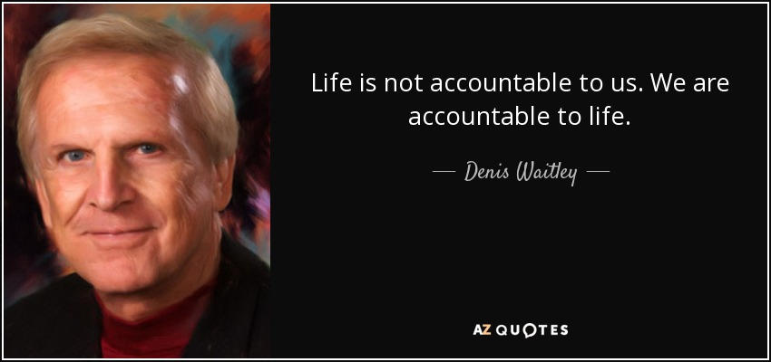 Life is not accountable to us. We are accountable to life. - Denis Waitley