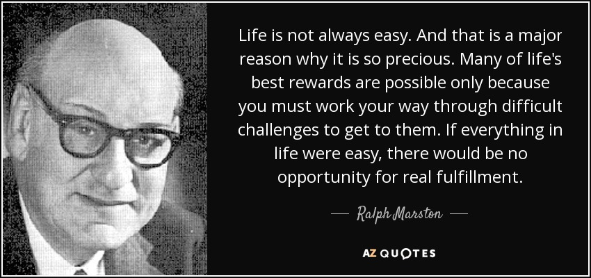 Ralph Marston Quote Life Is Not Always Easy And That Is A Major