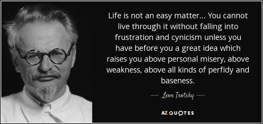 Life is not an easy matter... You cannot live through it without falling into frustration and cynicism unless you have before you a great idea which raises you above personal misery, above weakness, above all kinds of perfidy and baseness. - Leon Trotsky