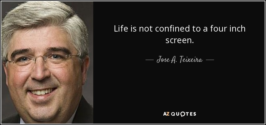 Life is not confined to a four inch screen. - Jose A. Teixeira
