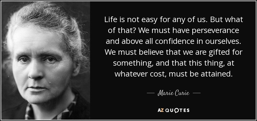 Life is not easy for any of us. But what of that? We must have perseverance and above all confidence in ourselves. We must believe that we are gifted for something, and that this thing, at whatever cost, must be attained. - Marie Curie