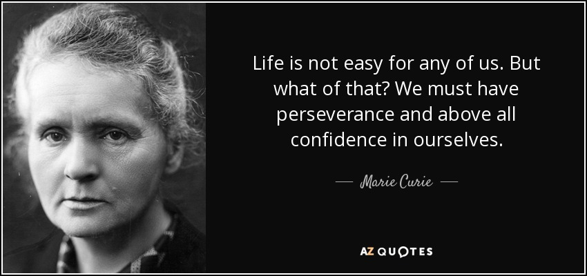 Life is not easy for any of us. But what of that? We must have perseverance and above all confidence in ourselves. - Marie Curie