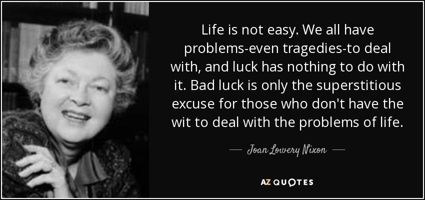 Life is not easy. We all have problems-even tragedies-to deal with, and luck has nothing to do with it. Bad luck is only the superstitious excuse for those who don't have the wit to deal with the problems of life. - Joan Lowery Nixon