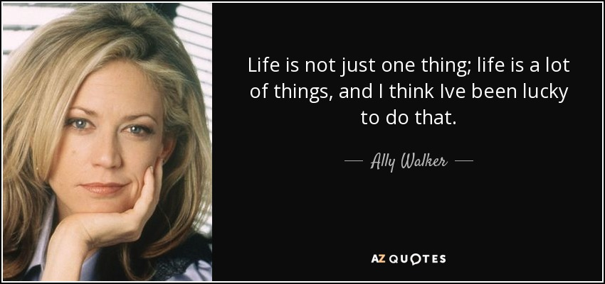 Life is not just one thing; life is a lot of things, and I think Ive been lucky to do that. - Ally Walker
