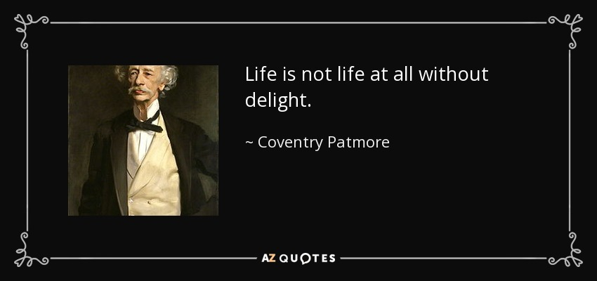Life is not life at all without delight. - Coventry Patmore