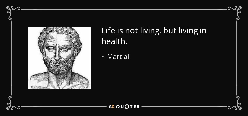 Life is not living, but living in health. - Martial