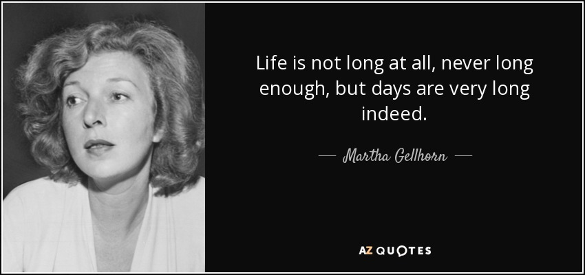 Life is not long at all, never long enough, but days are very long indeed. - Martha Gellhorn