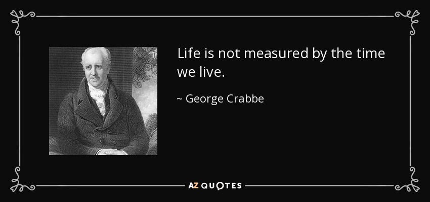 Life is not measured by the time we live. - George Crabbe