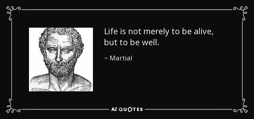 Life is not merely to be alive, but to be well. - Martial
