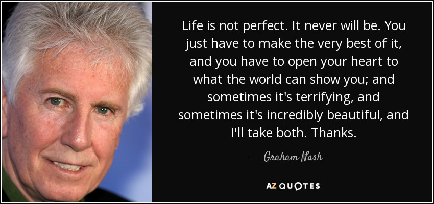 Life is not perfect. It never will be. You just have to make the very best of it, and you have to open your heart to what the world can show you; and sometimes it's terrifying, and sometimes it's incredibly beautiful, and I'll take both. Thanks. - Graham Nash