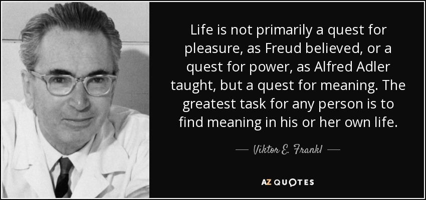 Life is not primarily a quest for pleasure, as Freud believed, or a quest for power, as Alfred Adler taught, but a quest for meaning. The greatest task for any person is to find meaning in his or her own life. - Viktor E. Frankl