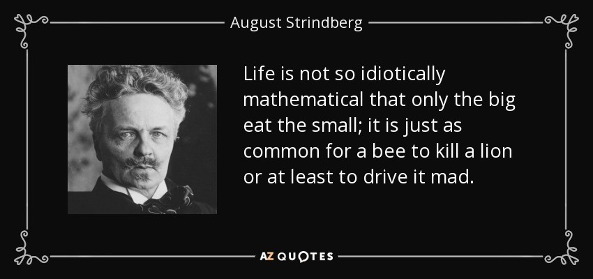 Life is not so idiotically mathematical that only the big eat the small; it is just as common for a bee to kill a lion or at least to drive it mad. - August Strindberg