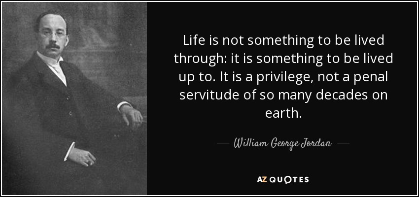 Life is not something to be lived through: it is something to be lived up to. It is a privilege, not a penal servitude of so many decades on earth. - William George Jordan