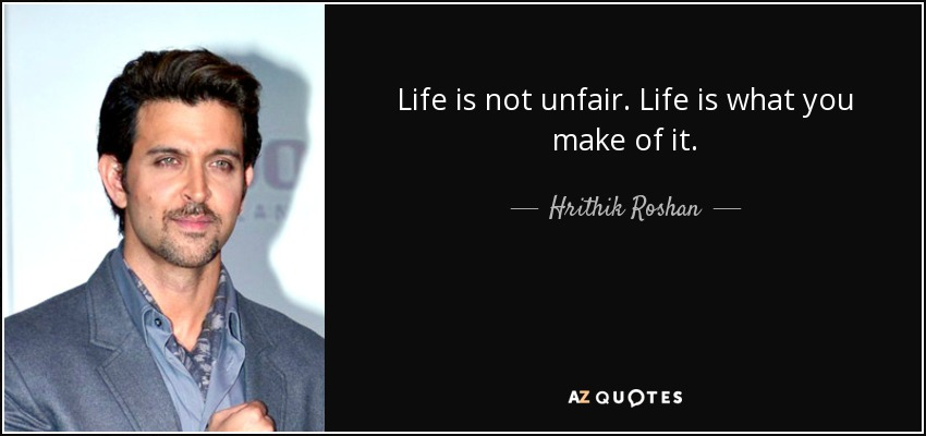 Hrithik Roshan Quote Life Is Not Unfair Life Is What You Make Of