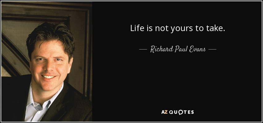 Life is not yours to take. - Richard Paul Evans