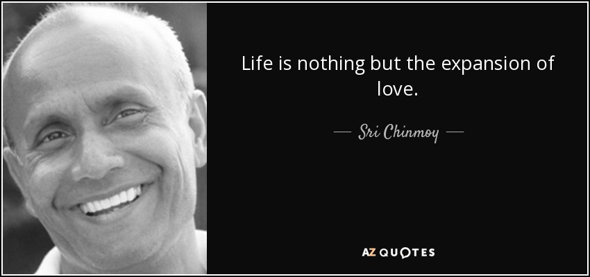 Life is nothing but the expansion of love. - Sri Chinmoy
