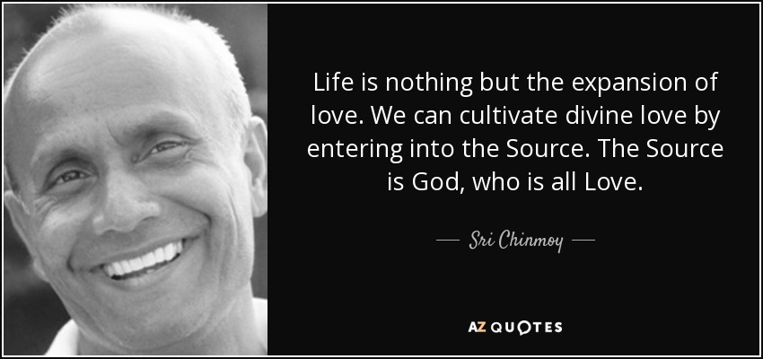 Life is nothing but the expansion of love. We can cultivate divine love by entering into the Source. The Source is God, who is all Love. - Sri Chinmoy
