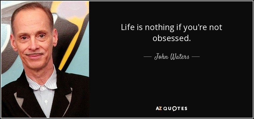 Life is nothing if you're not obsessed. - John Waters