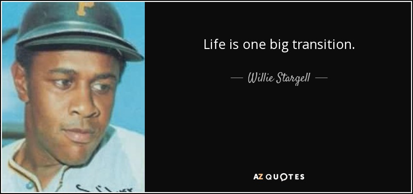 Life is one big transition. - Willie Stargell