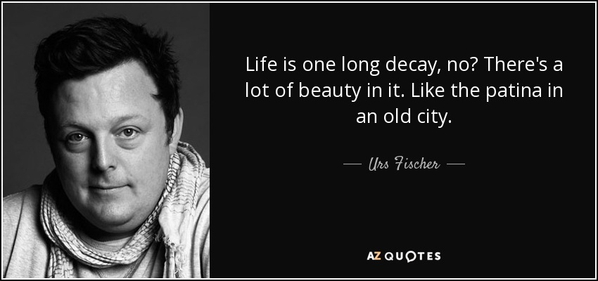 Life is one long decay, no? There's a lot of beauty in it. Like the patina in an old city. - Urs Fischer