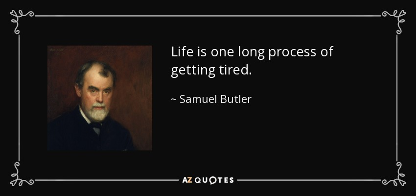 Life is one long process of getting tired. - Samuel Butler
