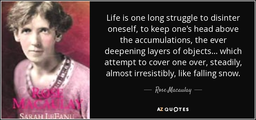 Life is one long struggle to disinter oneself, to keep one's head above the accumulations, the ever deepening layers of objects ... which attempt to cover one over, steadily, almost irresistibly, like falling snow. - Rose Macaulay