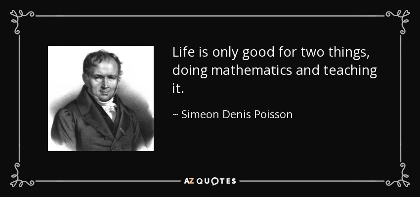 Life is only good for two things, doing mathematics and teaching it. - Simeon Denis Poisson