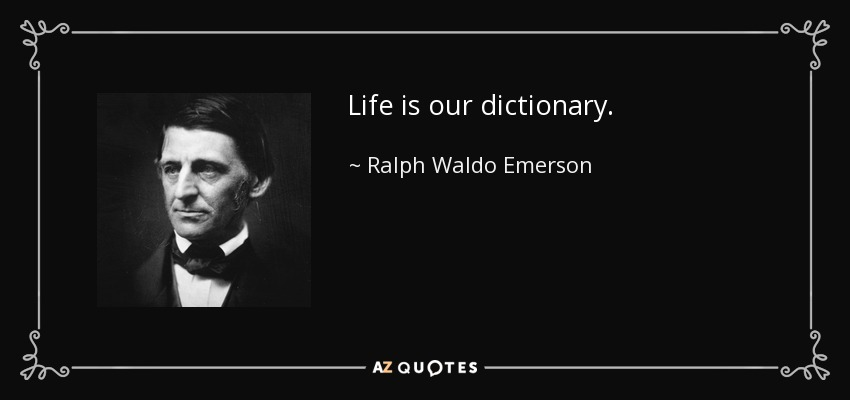Life is our dictionary. - Ralph Waldo Emerson