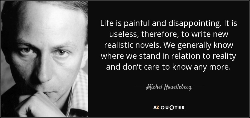 Life is painful and disappointing. It is useless, therefore, to write new realistic novels. We generally know where we stand in relation to reality and don't care to know any more. - Michel Houellebecq